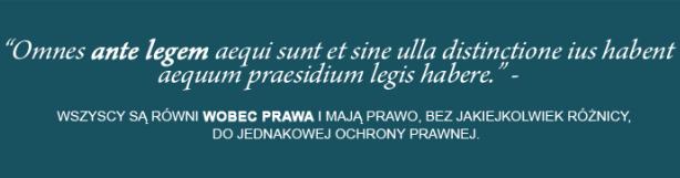 """Premia Łacińska - """"Omnes ante legem aequi sunt et sine ulla distinctione ius habent aequum praesidium legis habere"""" - tzn. Wszyscy są równie wobec prawa i mają prawo, bez jakiejkolwiek różnicy, do jednakowej ochrony prawnej."""